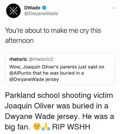 Dwyane Wade, Memes, and Parents: DWade  @DwyaneWade  You're about to make me cry this  afternoor  rhetoric @rhetoric2  Wow, Joaquin Oliver's parents just said on  @AlPunto that he was buried in a  @DwyaneWade jersey Parkland school shooting victim Joaquin Oliver was buried in a Dwyane Wade jersey. He was a big fan. 😔🙏 RIP WSHH