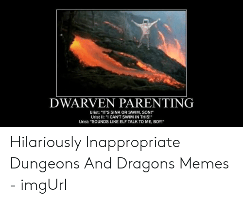 "Hilariously Inappropriate: DWARVEN PARENTING  Urist: ""ITS SINK OR SWIM, SON!  Urist II: ""I CAN'T SWIM IN THIS!  Urist: ""SOUNDS LIKE ELF TALK TO ME, BOY!"" Hilariously Inappropriate Dungeons And Dragons Memes - imgUrl"