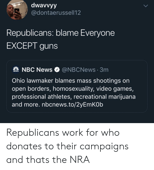 nra: dwavvyy  @dontaerussell12  Republicans: blame Everyone  EXCEPT guns  NBC News  @NBCNews3m  NEWS  Ohio lawmaker blames mass shootings on  open borders, homosexuality, video games,  professional athletes, recreational marijuana  and more. nbcnews.to/2yEmKOb Republicans work for who donates to their campaigns and thats the NRA
