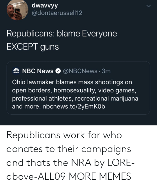 nra: dwavvyy  @dontaerussell12  Republicans: blame Everyone  EXCEPT guns  NBC News  @NBCNews3m  NEWS  Ohio lawmaker blames mass shootings on  open borders, homosexuality, video games,  professional athletes, recreational marijuana  and more. nbcnews.to/2yEmKOb  UP Republicans work for who donates to their campaigns and thats the NRA by LORE-above-ALL09 MORE MEMES