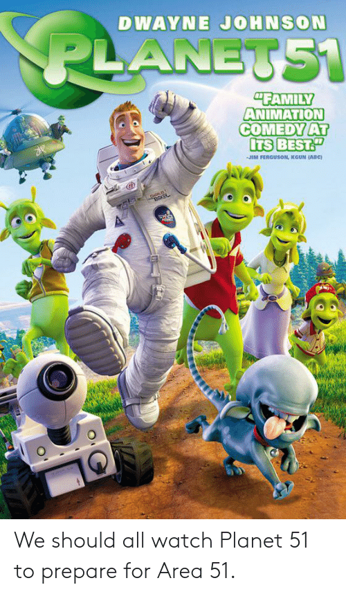 """Abc, Dwayne Johnson, and Family: DWAYNE JOHNSON  PLANETS1  """"FAMILY  ANIMATION  COMEDY AT  ITS BESTT  JIM FERGUSON, KGUN (ABC)  BAKER  S We should all watch Planet 51 to prepare for Area 51."""