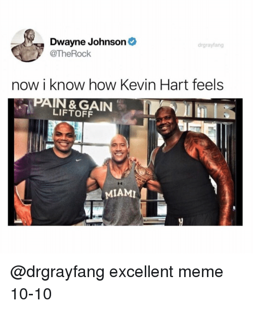 Dwayne Johnson: Dwayne Johnson  @TheRock  drgrayfang  now i know how Kevin Hart feels  PAIN & GAIN  LIFTOFF  MIAMI @drgrayfang excellent meme 10-10