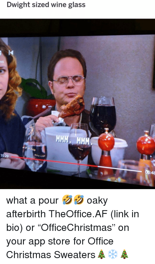 """sweaters: Dwight sized wine glass  NS  15:29  06:48 what a pour 🤣🤣 oaky afterbirth TheOffice.AF (link in bio) or """"OfficeChristmas"""" on your app store for Office Christmas Sweaters🎄❄️🎄"""