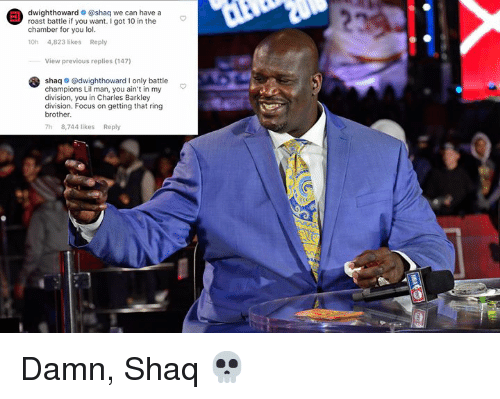 Lol, Roast, and Shaq: dwighthoward @shaq we can have a  roast battle if you want.I got 10 in the  chamber for you lol.  10h 4,823 likes Reply  View previous replies (147)  shaq o @dwighthoward I only battle  champions Lil man, you ain't in my  division, you in Charles Barkley  division. Focus on getting that ring  brother.  h 8,744 likes Reply Damn, Shaq 💀