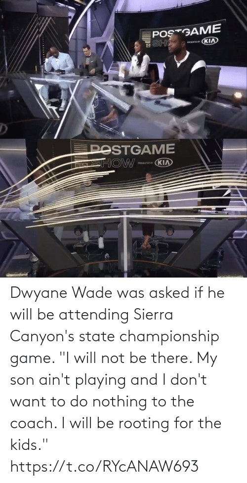"nothing: Dwyane Wade was asked if he will be attending Sierra Canyon's state championship game.   ""I will not be there. My son ain't playing and I don't want to do nothing to the coach. I will be rooting for the kids."" https://t.co/RYcANAW693"