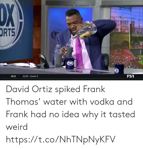 Mlb, Sports, and Weird: DX  DRTS  FOX  PORTS  FS1  ALDS Game 5  MLB David Ortiz spiked Frank Thomas' water with vodka and Frank had no idea why it tasted weird https://t.co/NhTNpNyKFV