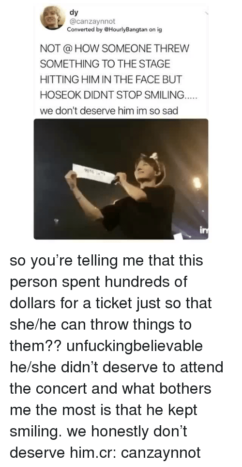 Sad, How, and Him: dy  @canzaynnot  Converted by @HourlyBangtan on ig  NOT @ HOW SOMEONE THREW  SOMETHING TO THE STAGE  HITTING HIM IN THE FACE BUT  HOSEOK DIDNT STOP SMILING.  we don't deserve him im so sad so you're telling me that this person spent hundreds of dollars for a ticket just so that she/he can throw things to them?? unfuckingbelievable he/she didn't deserve to attend the concert  and what bothers me the most is that he kept smiling. we honestly don't deserve him.cr: canzaynnot