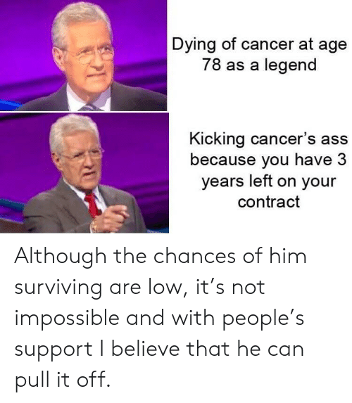 surviving: Dying of cancer at age  78 as a legend  Kicking cancer's ass  because you have 3  years left on your  contract Although the chances of him surviving are low, it's not impossible and with people's support I believe that he can pull it off.