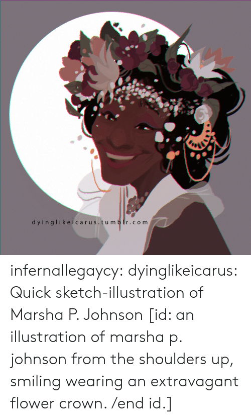 extravagant: dyinglikeicarus. tu m b r.com infernallegaycy: dyinglikeicarus: Quick sketch-illustration of Marsha P. Johnson [id: an illustration of marsha p. johnson from the shoulders up, smiling  wearing an extravagant flower crown. /end id.]