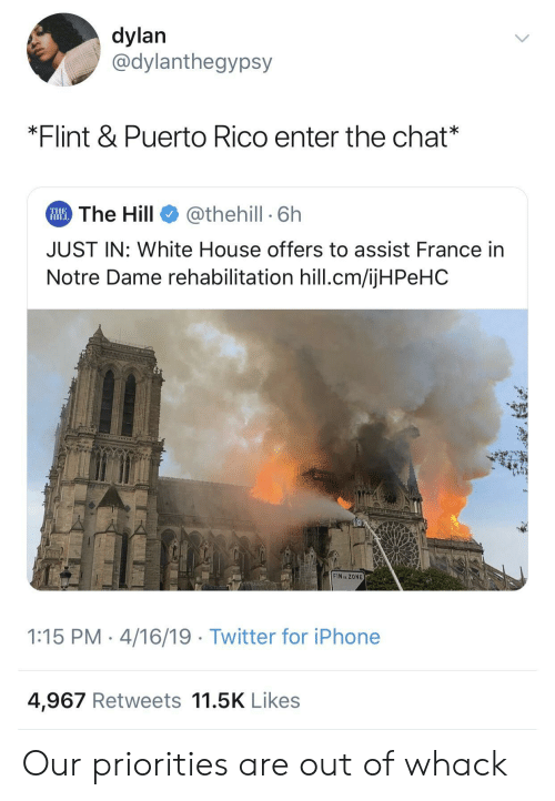 Puerto Rico: dylan  @dylanthegypsy  *Flint & Puerto Rico enter the chat*  The Hill  @thehill 6h  THE  HILL  JUST IN: White House offers to assist France in  Notre Dame rehabilitation hill.cm/ijHPeHC  CNLTVLCm  FIN ZONE  1:15 PM 4/16/19 Twitter for iPhone  4,967 Retweets 11.5K Likes Our priorities are out of whack