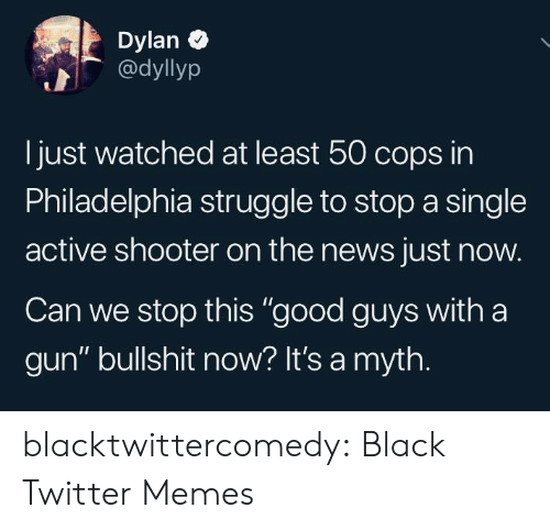 "Just Now: Dylan  @dyllyp  Ijust watched at least 50 cops in  Philadelphia struggle to stop a single  active shooter on the news just now.  Can we stop this ""good guys with a  gun"" bullshit now? It's a myth. blacktwittercomedy:  Black Twitter Memes"