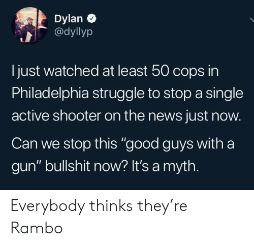 "Rambo: Dylan  @dyllyp  just watched at least 50 cops in  Philadelphia struggle to stop a single  active shooter on the news just now.  Can we stop this ""good guys with a  gun"" bullshit now? It's a myth. Everybody thinks they're Rambo"
