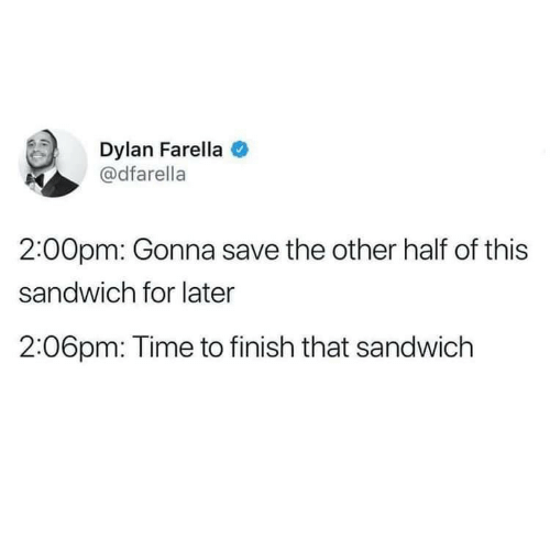 Time, Sandwich, and Dylan: Dylan Farella  @dfarella  2:00pm: Gonna save the other half of this  sandwich for later  2:06pm: Time to finish that sandwich