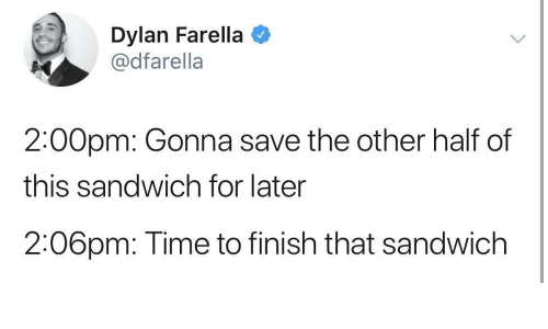 sandwich: Dylan Farella  @dfarella  2:00pm: Gonna save the other half of  this sandwich for later  2:06pm: Time to finish that sandwich