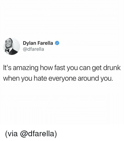 Get Drunk: Dylan Farella  @dfarella  It's amazing how fast you can get drunk  when you hate everyone around you. (via @dfarella)