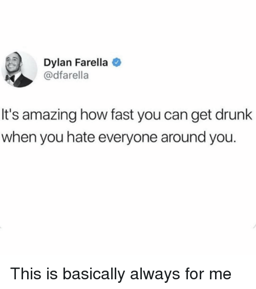 Get Drunk: Dylan Farella  @dfarella  It's amazing how fast you can get drunk  when you hate everyone around you. This is basically always for me