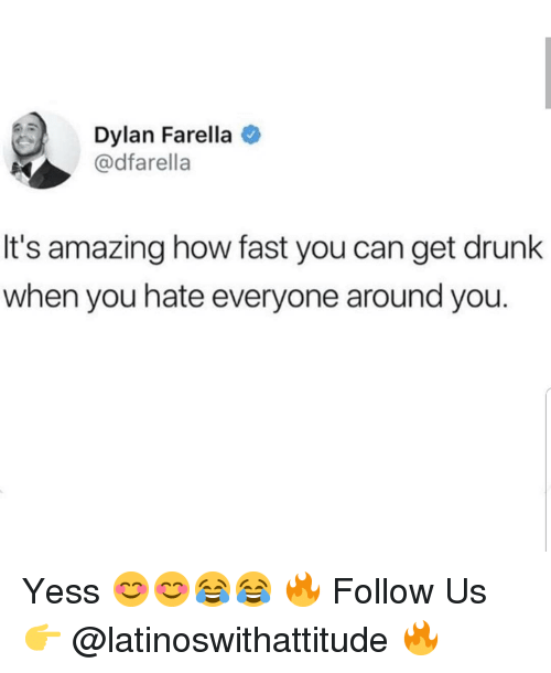 Get Drunk: Dylan Farella  @dfarella  It's amazing how fast you can get drunk  when you hate everyone around you. Yess 😊😊😂😂 🔥 Follow Us 👉 @latinoswithattitude 🔥