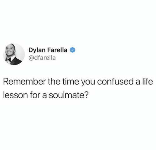 Confused, Life, and Time: Dylan Farella  @dfarella  Remember the time you confused a life  lesson for a soulmate?