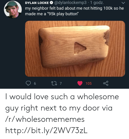 """Bad, Love, and Http: DYLAN LOCKE @dylanlockemp3 1 godz.  my neighbor felt bad about me not hitting 100k so he  made me a """"95k play button""""  t7  105 I would love such a wholesome guy right next to my door via /r/wholesomememes http://bit.ly/2WV73zL"""