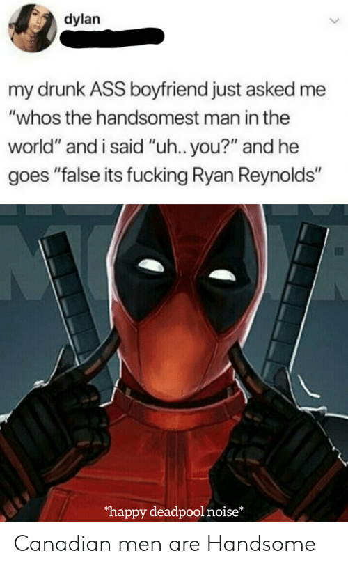 "Ass, Drunk, and Fucking: dylan  my drunk ASS boyfriend just asked me  ""whos the handsomest man in the  world"" and i said ""uh.. you?"" and he  goes ""false its fucking Ryan Reynolds""  happy deadpool noise* Canadian men are Handsome"