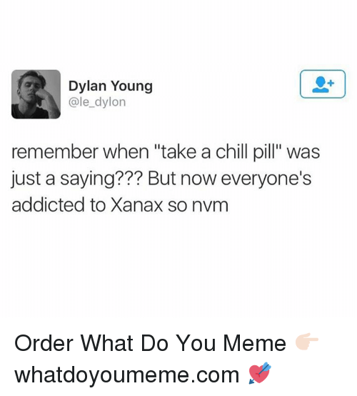 """Dylon: Dylan Young  ale dylon  remember when """"take a chill pill"""" was  just a saying??? But now everyone's  addicted to Xanax so nvm Order What Do You Meme 👉🏻 whatdoyoumeme.com 💘"""