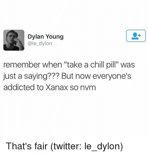 """Dylon: Dylan Young  ale dylon  remember when """"take a chill pill"""" was  just a saying??? But now everyone's  addicted to Xanax so nvm That's fair (twitter: le_dylon)"""