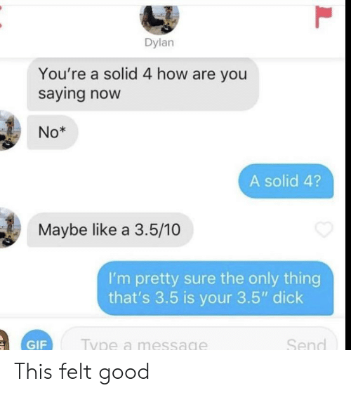 """Gif, Dick, and Good: Dylan  You're a solid 4 how are you  saying now  No*  A solid 4?  Maybe like a 3.5/10  I'm pretty sure the only thing  that's 3.5 is your 3.5"""" dick  Send  Type a message  GIF  L This felt good"""
