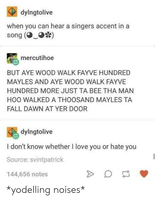 singers: dylngtolive  when you can hear a singers accent in a  song ()  mercutihoe  BUT AYE WOOD WALK FAYVE HUNDRED  MAYLES AND AYE WOOD WALK FAYVE  HUNDRED MORE JUST TA BEE THA MAN  HOO WALKED A THOOSAND MAYLES TA  FALL DAWN AT YER DOOR  dylngtolive  I don't know whether I love you or hate you  Source: svintpatrick  144,656 notes *yodelling noises*