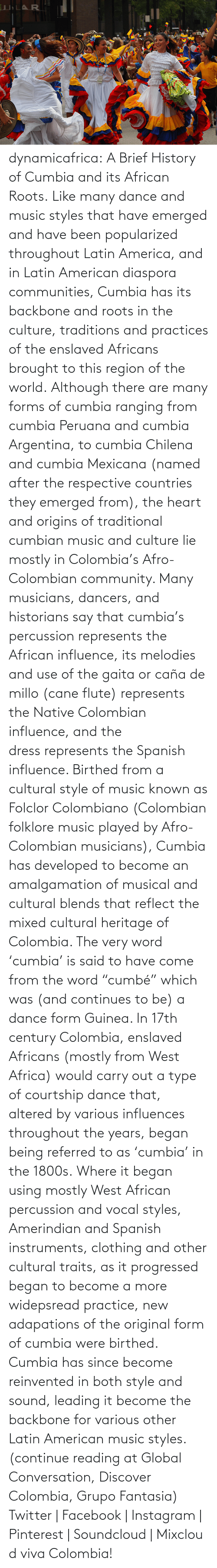 "diaspora: dynamicafrica:  A Brief History of Cumbia and its African Roots. Like many dance and music styles that have emerged and have been popularized throughout Latin America, and in Latin American diaspora communities, Cumbia has its backbone and roots in the culture, traditions and practices of the enslaved Africans brought to this region of the world. Although there are many forms of cumbia ranging from cumbia Peruana and cumbia Argentina, to cumbia Chilena and cumbia Mexicana (named after the respective countries they emerged from), the heart and origins of traditional cumbian music and culture lie mostly in Colombia's Afro-Colombian community. Many musicians, dancers, and historians say that cumbia's percussion represents the African influence, its melodies and use of the gaita or caña de millo (cane flute) represents the Native Colombian influence, and the dress represents the Spanish influence.  Birthed from a cultural style of music known as Folclor Colombiano (Colombian folklore music played by Afro-Colombian musicians), Cumbia has developed to become an amalgamation of musical and cultural blends that reflect the mixed cultural heritage of Colombia. The very word 'cumbia' is said to have come from the word ""cumbé"" which was (and continues to be) a dance form Guinea. In 17th century Colombia, enslaved Africans (mostly from West Africa) would carry out a type of courtship dance that, altered by various influences throughout the years, began being referred to as 'cumbia' in the 1800s. Where it began using mostly West African percussion and vocal styles, Amerindian and Spanish instruments, clothing and other cultural traits, as it progressed began to become a more widepsread practice, new adapations of the original form of cumbia were birthed. Cumbia has since become reinvented in both style and sound, leading it become the backbone for various other Latin American music styles.  (continue reading at Global Conversation, Discover Colombia, Grupo Fantasia) Twitter 