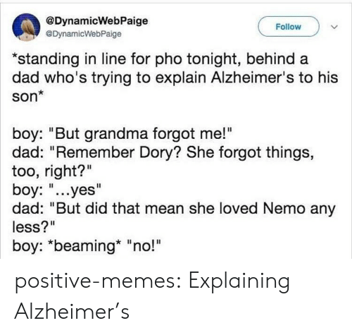 "Dad, Grandma, and Memes: @DynamicWebPaige  @DynamicWebPaige  Follow  ""standing in line for pho tonight, behind a  dad who's trying to explain Alzheimer's to his  son*  boy: ""But grandma forgot me!""  dad: ""Remember Dory? She forgot things,  too, right?""  boy: ""...yes""  dad: ""But did that mean she loved Nemo any  less?""  boy: *beaming* ""no!"" positive-memes:  Explaining Alzheimer's"