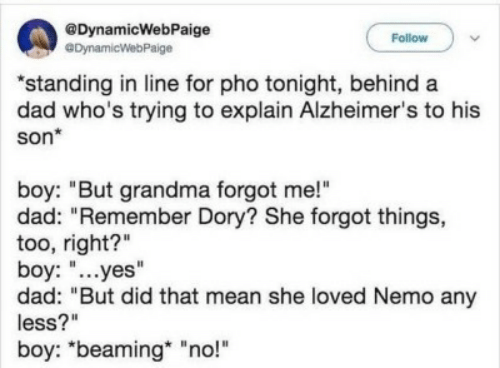 """Alzheimer's: @DynamicWebPaige  eDynamicWebPaige  Follow  """"standing in line for pho tonight, behind a  dad who's trying to explain Alzheimer's to his  son*  boy: """"But grandma forgot me!""""  dad: """"Remember Dory? She forgot things,  too, right?""""  boy: """"...yes""""  dad: """"But did that mean she loved Nemo any  less?""""  boy: """"beaming """"no!"""""""