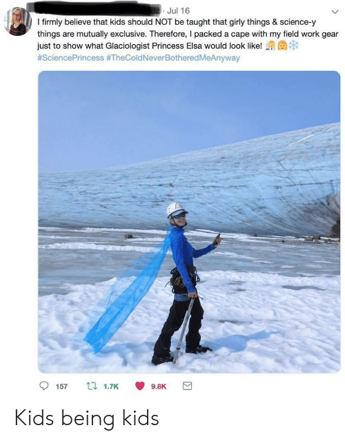 cape: dz Jul 16  I firmly believe that kids should NOT be taught that girly things & science-y  things are mutually exclusive. Therefore, I packed a cape with my field work gear  just to show what Glaciologist Princess Elsa would look like!  #SciencePrincess #TheColdNeverBotheredMeAnyway  157  t 1.7K  9.8K Kids being kids