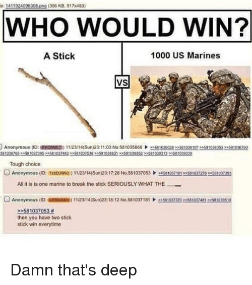 Thats Deep: e 1411924096398,png (356 KB, 917x483)  WHO WOULD WIN?  A Stick  1000 US Marines  VS  Anonymous (ID: a ON ND) 1 1/23/14(Sun)23: 11:03 No.58 1035868 )>>s81036028mse 1036 107 >2581036353,メ81036760  581036765 258103739522581997482581037365810388312581038852 2551039313 22581099339  Tough choice  OAnonymous (D: TabEUW) 1123/14(Sun)23:17:28 No.581037053581037115810372783581037393  All it is is one marine to break the stick SERIOUSLY WHAT THE  Anonymous (ID  @ssism) 1 1/23/ 14(Sun)23: 18:12 No. 58 1037 181  ǐ1037m  81037481 >>M1039519  2581037053 #  then you have two stick  stick win everytime Damn that's deep