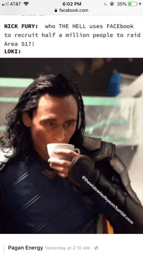 Energy, Facebook, and Tumblr: e 35%  6:02 PM  nll AT&T  e facebook.com  who THE HELL uses FACEbook  NICK FURY:  to recruit half a million people to raid  Area 51?!  LOKI:  @thewidowlaufeyson/tumblr.com  Pagan Energy Yesterday at 2:10 AM