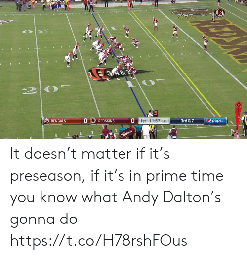 Washington Redskins, Sports, and Bengals: E 3M&  2 0  Opepsi  1st 11:57 :11  3rd & 7  BENGALS  REDSKINS It doesn't matter if it's preseason, if it's in prime time you know what Andy Dalton's gonna do https://t.co/H78rshFOus
