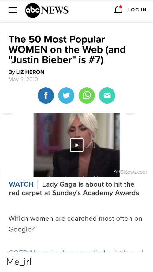 "Academy Awards, Google, and Justin Bieber: E abcNEWS  LOG IN  The 50 Most Popular  WOMEN on the Web (and  ""Justin Bieber"" is #7)  By LIZ HERON  May 6, 2010  f  ABCNews.com  WATCH Lady Gaga is about to hit the  red carpet at Sunday's Academy Awards  Which women are searched most often on  Google? Me_irl"