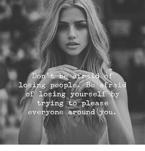 You, Please, and People: e atraiof  losing people Be arai  of losing yourself by  trying to please  everyone around (you.
