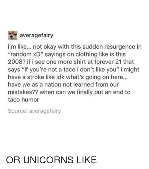 """Taco Humor: e averagefairy  i'm like... not okay with this sudden resurgence in  """"random xD"""" sayings on clothing like is this  2008? if i see one more shirt at forever 21 that  says """"if you're not a taco i don't like you"""" i might  have a stroke like idk what's going on here...  have we as a nation not learned from our  mistakes?? when can we finally put an end to  taco humor  Source: averagefairy OR UNICORNS LIKE"""