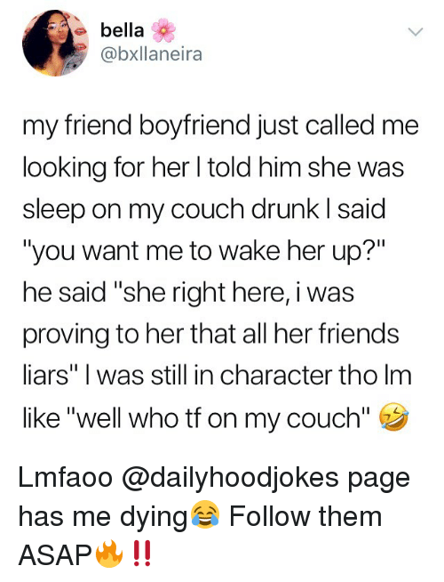 """Drunk, Friends, and Memes: e bella  @bxllaneira  my friend boyfriend just called me  looking for her l told him she was  sleep on my couch drunk I said  """"you want me to wake her up?""""  he said """"she right here, i was  proving to her that all her friends  liars"""" I was still in character tho lm  like """"well who tf on my couch"""" Lmfaoo @dailyhoodjokes page has me dying😂 Follow them ASAP🔥‼️"""