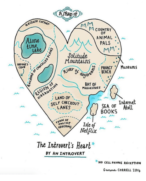 an introvert: e cotner  M COUNTRY  OF  ANIMAL .  Alone  time  lake  1 PALS  Solitude  Mountains  Hermit's  PRIVACY Museums  SEACA  caveN  er of day  r  BAY OF  MAGAZINES .  EGIONO  ; LAND OF  SELF CHECKOUT  LANES  Internet  SEA OF Atoll  BOOKS  TOWN oF  ORDERING  Netflix  The Introverl's Heart*  BY AN INTROVERT  NO CELL PHONE RECEPTION  Gemma cORRELL 201
