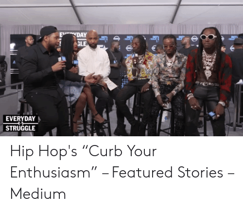 "Migos Joe Budden Memes: E DAY  GLE  EVERYDAY  STRUGGLE  w Hip Hop's ""Curb Your Enthusiasm"" – Featured Stories – Medium"
