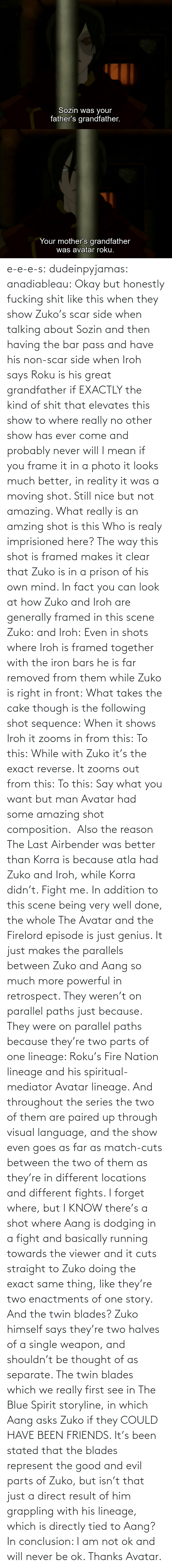 Mean: e-e-e-s: dudeinpyjamas:   anadiableau: Okay but honestly fucking shit like this when they show Zuko's scar side when talking about Sozin and then having the bar pass and have his non-scar side when Iroh says Roku is his great grandfather if EXACTLY the kind of shit that elevates this show to where really no other show has ever come and probably never will I mean if you frame it in a photo it looks much better, in reality it was a moving shot. Still nice but not amazing. What really is an amzing shot is this Who is realy imprisioned here? The way this shot is framed makes it clear that Zuko is in a prison of his own mind. In fact you can look at how Zuko and Iroh are generally framed in this scene Zuko: and Iroh: Even in shots where Iroh is framed together with the iron bars he is far removed from them while Zuko is right in front:  What takes the cake though is the following shot sequence: When it shows Iroh it zooms in from this: To this: While with Zuko it's the exact reverse. It zooms out from this: To this: Say what you want but man Avatar had some amazing shot composition.   Also the reason The Last Airbender was better than Korra is because atla had Zuko and Iroh, while Korra didn't. Fight me.    In addition to this scene being very well done, the whole The Avatar and the Firelord episode is just genius.  It just makes the parallels between Zuko and Aang so much more powerful in retrospect.  They weren't on parallel paths just because.  They were on parallel paths because they're two parts of one lineage: Roku's Fire Nation lineage and his spiritual-mediator Avatar lineage.  And throughout the series the two of them are paired up through visual language, and the show even goes as far as match-cuts between the two of them as they're in different locations and different fights.  I forget where, but I KNOW there's a shot where Aang is dodging in a fight and basically running towards the viewer and it cuts straight to Zuko doing the exact same thing, like they're two enactments of one story.   And the twin blades?  Zuko himself says they're two halves of a single weapon, and shouldn't be thought of as separate.  The twin blades which we really first see in The Blue Spirit storyline, in which Aang asks Zuko if they COULD HAVE BEEN FRIENDS.  It's been stated that the blades represent the good and evil parts of Zuko, but isn't that just a direct result of him grappling with his lineage, which is directly tied to Aang? In conclusion: I am not ok and will never be ok.  Thanks Avatar.