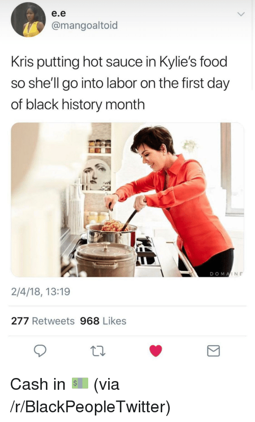 Black History Month, Blackpeopletwitter, and Food: e.e  @mangoaltoid  Kris putting hot sauce in Kylie's food  so she'll go into labor on the first day  of black history month  DOMA  INE  2/4/18, 13:19  277 Retweets 968 Likes <p>Cash in 💵 (via /r/BlackPeopleTwitter)</p>