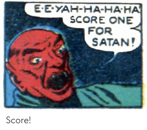 yah: E-E-YAH-HA-HA-HA  SCORE ONE  FOR  SATAN! Score!