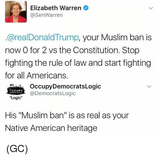 """Elizabeth Warren, Logic, and Memes: e Elizabeth Warren  @Sen Warren  @realDonald Trump, your Muslim ban is  now 0 for 2 vs the Constitution. Stop  fighting the rule of law and start fighting  for all Americans.  Occupy Democrats Logic  CCUPY  @DemocratsLogic  DEMOCRATS  Logic  His """"Muslim ban"""" is as real as your  Native American heritage (GC)"""