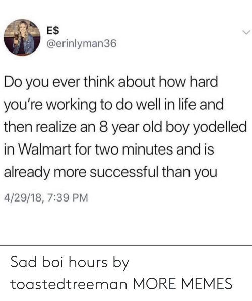 old boy: E$  @erinlyman36  Do you ever think about how hard  you're working to do well in life and  then realize an 8 year old boy yodelled  in Walmart for two minutes and is  already more successful than you  4/29/18, 7:39 PM Sad boi hours by toastedtreeman MORE MEMES