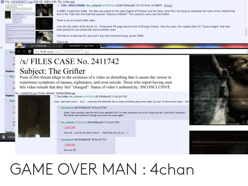 """4Chan X: E File: 1391595599771.jp-(328 KB, 1400x1148, The_Grifter.jpg)  FULL DISCLOSURE: the_solipsist lwY0Ob/Jlo 02/05/14(Wed)02:19 UTC-8 No. 14128679 [Reply]  In 2009 I created the Grifter. The idea was based on the urban legend of Polybius and the name came from me trying to remember the name of the creature that  was in the Tales from the Darkside episode """"Seasons of Belief."""" The creature's name was the Grither.  There is not an actual Grifter video.  I am also the admin of the 4chan /x/ - Paranormal FB page and the host of Strange Cinema. Over the years, I've created other OC """"horror images"""" that have  been posted on your board that you've probably seen.  Feel free to screencap this and post it any time someone brings up the Grifter.  That is all  1391595599771.jpg (1400x  Paranormal  > Anor  i.4ccn.org/x/src/1391595599771.jpg  >>  /x/ FILES CASE No. 2411742  Subject: The Grifter  Replies:  the  Posts in this thread allege to the existence of a video so disturbing that it causes the viewer to  experience symptoms of nausea, nightmares, and even suicide. Those who report having seen  this video remark that they feel """"changed"""". Status of video's authenticity: INCONCLUSIVE  File 1249902793.jpg-(116 KB, 480x640, 1249508182580.jpg)  Replies:  The Grifter the solipsist lwYIOOb/Jlo 08/10/09(Mon)07:13 No.2411742  > Ano  seriously feel disturbed; like it ruined something deep down within my soul. ill never be the same.. fuc  i wish i had never seen it.. fuck..  >>  Anonymous 08/10/09(Mon)07:16 No.2411748  o the rapidshit of it? Ive been wanting to see it for a long time but I can't find it anywhere..  ir  Damn, does anybody have the link  My friends who watched it though were never the same again.  the_solipsist lwY1OOb/Jlo 08/10/09(Mon)07:17 No.2411749  yC  YC  2411748  Replies:  trust me.. you do not want to see it... i hope that isn't you vic  (  139029  >Anonymous 08/10/09(Mon)07:18 No.2411751  2411742  fuck you OP GAME OVER MAN : 4chan"""