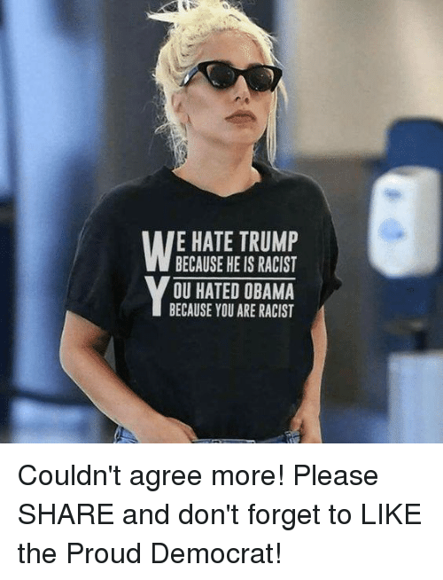 Hate Trump: E HATE TRUMP  BECAUSE HE IS RACIST  OU HATED OBAMA  BECAUSE YOU ARE RACIST Couldn't agree more!  Please SHARE and don't forget to LIKE the Proud Democrat!