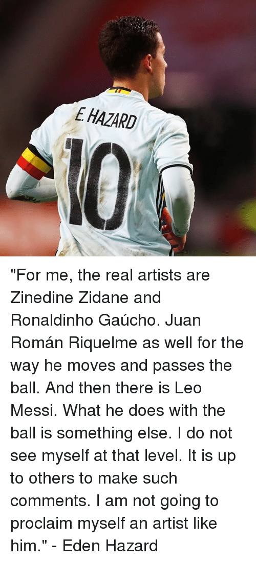 """Memes, Zinedine Zidane, and Messi: E HAZARD """"For me, the real artists are Zinedine Zidane and Ronaldinho Gaúcho. Juan Román Riquelme as well for the way he moves and passes the ball. And then there is Leo Messi. What he does with the ball is something else. I do not see myself at that level. It is up to others to make such comments. I am not going to proclaim myself an artist like him.""""  - Eden Hazard"""
