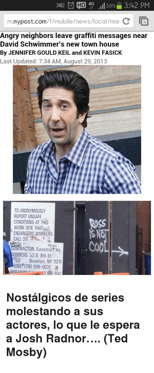 Josh Radnor: e HD 4G .11150% 3:42 PM  m.nypost.com/f/mobile/news/local/mar C  Angry neighbors leave graffiti messages near  David Schwimmer's new town house  By JENNIFER GOULD KEIL and KEVIN FASICK  Last Updated: 7:34 AM, August 29, 2013  TO ANONYMOUSLY  REPORT UNSAFE  CONDITIONS AT THIS  WORK SITE THAT  ENDANGERS WORKERS  CALL 311  Ross  SAT  Co0  RACTOR: Eurostruct Inc  Brooklyn, NY 11211  BES.collAan İd.-2) 619-7043  RESS: 33 S. 8th St  ONE?(718) 599-0031 <h3>Nostálgicos de series molestando a sus actores, lo que le espera a Josh Radnor&hellip;. (<span>Ted Mosby</span><span>)</span></h3>